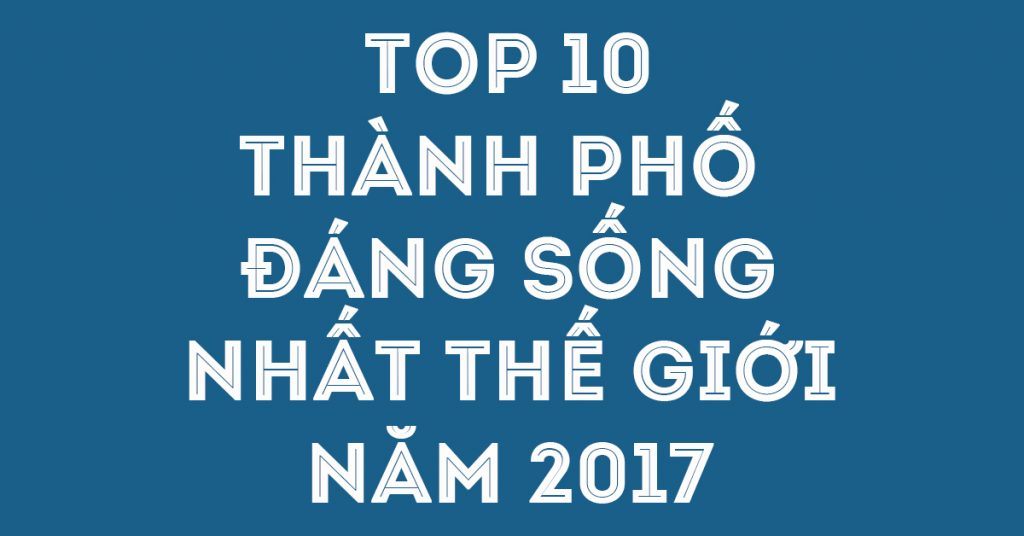 TOP 10 THÀNH PHỐ ĐÁNG SỐNG NHẤT THẾ GIỚI 2017
